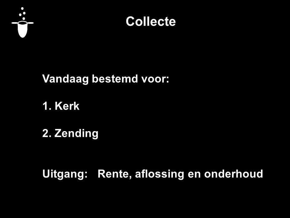 Collecte Vandaag bestemd voor: 1. Kerk 2. Zending Uitgang: Rente, aflossing en onderhoud