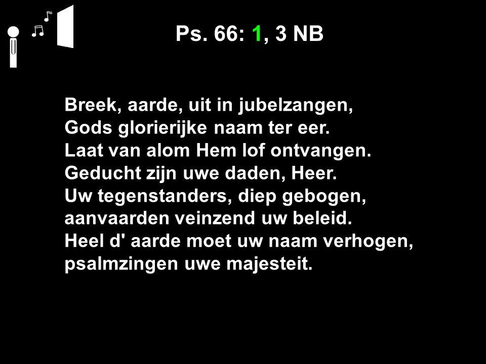 Ps. 66: 1, 3 NB Breek, aarde, uit in jubelzangen, Gods glorierijke naam ter eer.