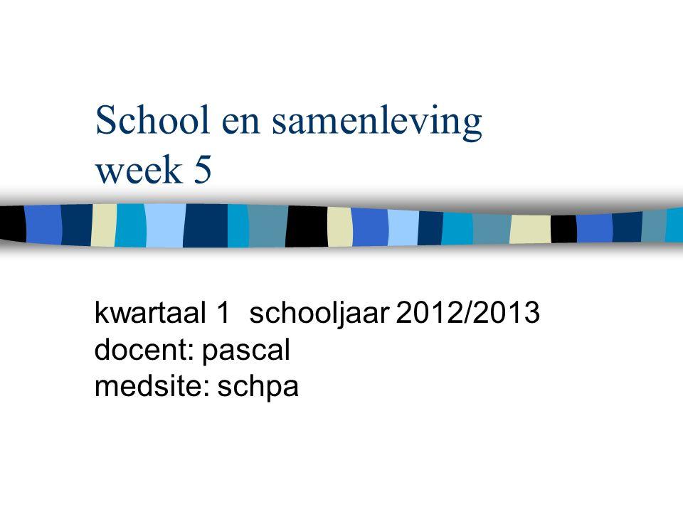 School en samenleving week 5 kwartaal 1 schooljaar 2012/2013 docent: pascal medsite: schpa