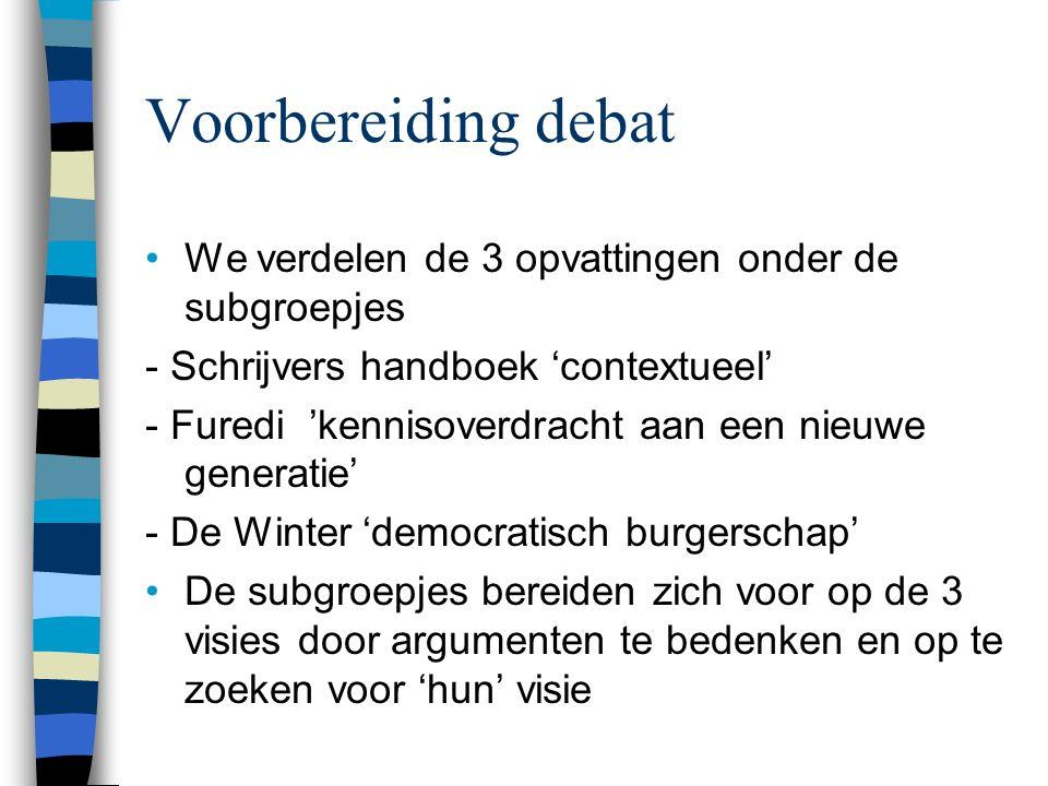 Voorbereiding debat We verdelen de 3 opvattingen onder de subgroepjes - Schrijvers handboek 'contextueel' - Furedi 'kennisoverdracht aan een nieuwe generatie' - De Winter 'democratisch burgerschap' De subgroepjes bereiden zich voor op de 3 visies door argumenten te bedenken en op te zoeken voor 'hun' visie