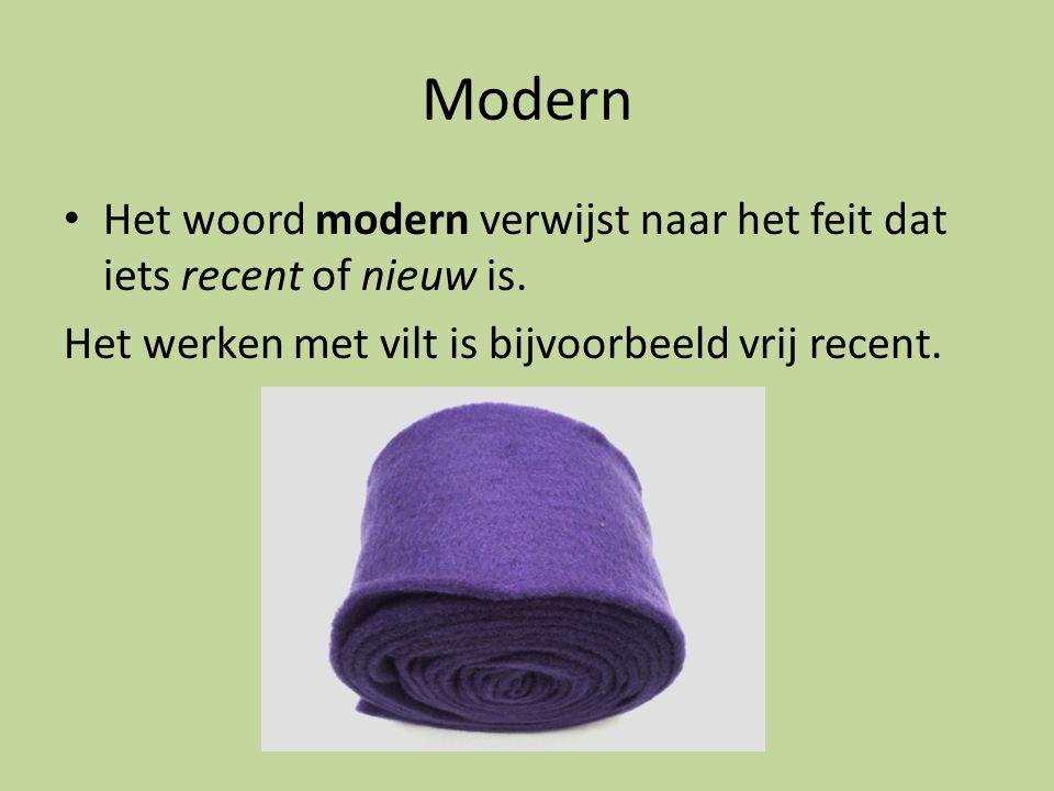 Modern Het woord modern verwijst naar het feit dat iets recent of nieuw is. Het werken met vilt is bijvoorbeeld vrij recent.