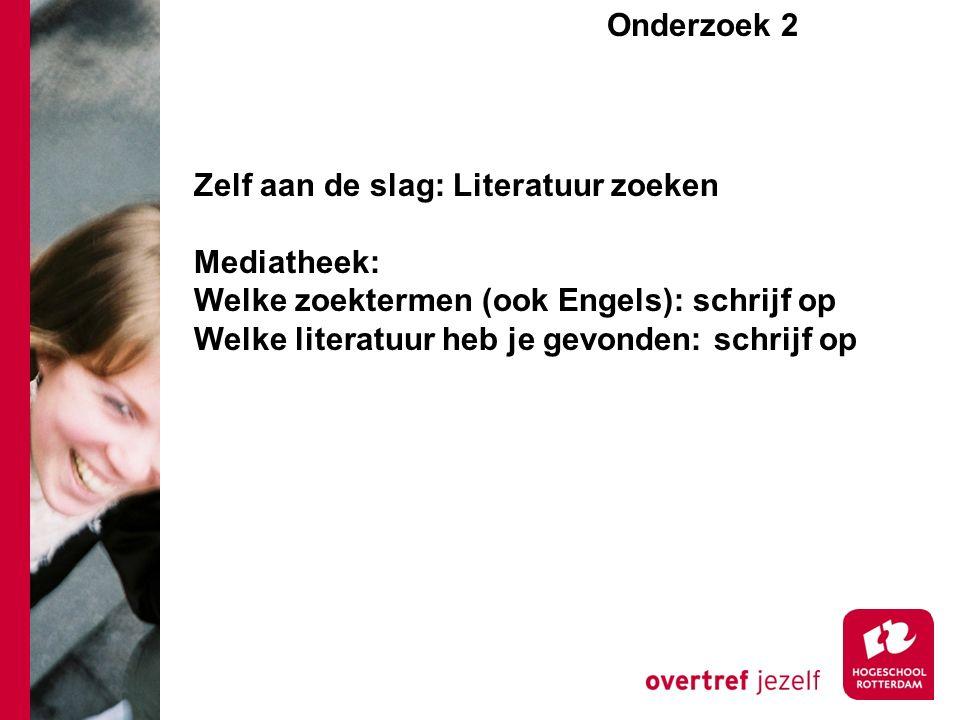 Zelf aan de slag: Literatuur zoeken Mediatheek: Welke zoektermen (ook Engels): schrijf op Welke literatuur heb je gevonden: schrijf op