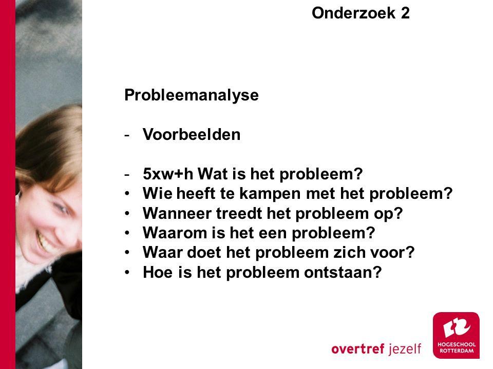 Onderzoek 2e Probleemanalyse -Voorbeelden -5xw+h Wat is het probleem? Wie heeft te kampen met het probleem? Wanneer treedt het probleem op? Waarom is