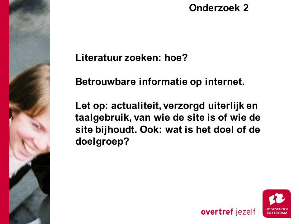 Onderzoek 2e Literatuur zoeken: hoe? Betrouwbare informatie op internet. Let op: actualiteit, verzorgd uiterlijk en taalgebruik, van wie de site is of