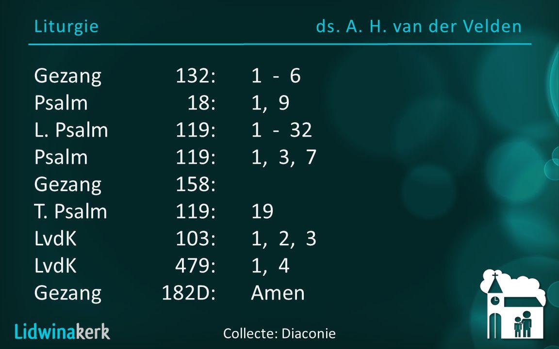 Liturgieds. A. H. van der Velden Collecte: Diaconie Gezang132:1 - 6 Psalm18:1, 9 L. Psalm119:1 - 32 Psalm119:1, 3, 7 Gezang158: T. Psalm119:19 LvdK103