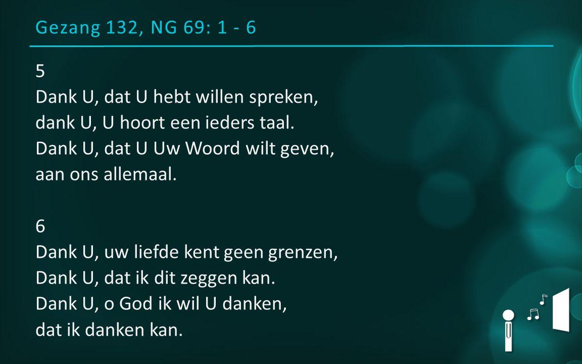 Gezang 132, NG 69: 1 - 6 5 Dank U, dat U hebt willen spreken, dank U, U hoort een ieders taal.