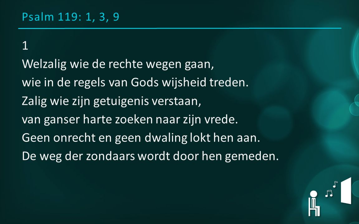 Psalm 119: 1, 3, 9 1 Welzalig wie de rechte wegen gaan, wie in de regels van Gods wijsheid treden.