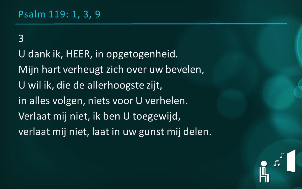 Psalm 119: 1, 3, 9 3 U dank ik, HEER, in opgetogenheid.