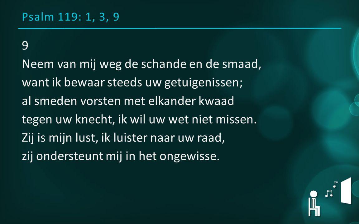 Psalm 119: 1, 3, 9 9 Neem van mij weg de schande en de smaad, want ik bewaar steeds uw getuigenissen; al smeden vorsten met elkander kwaad tegen uw knecht, ik wil uw wet niet missen.
