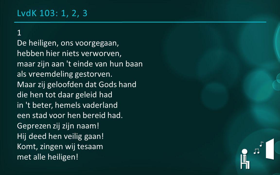 LvdK 103: 1, 2, 3 1 De heiligen, ons voorgegaan, hebben hier niets verworven, maar zijn aan t einde van hun baan als vreemdeling gestorven.