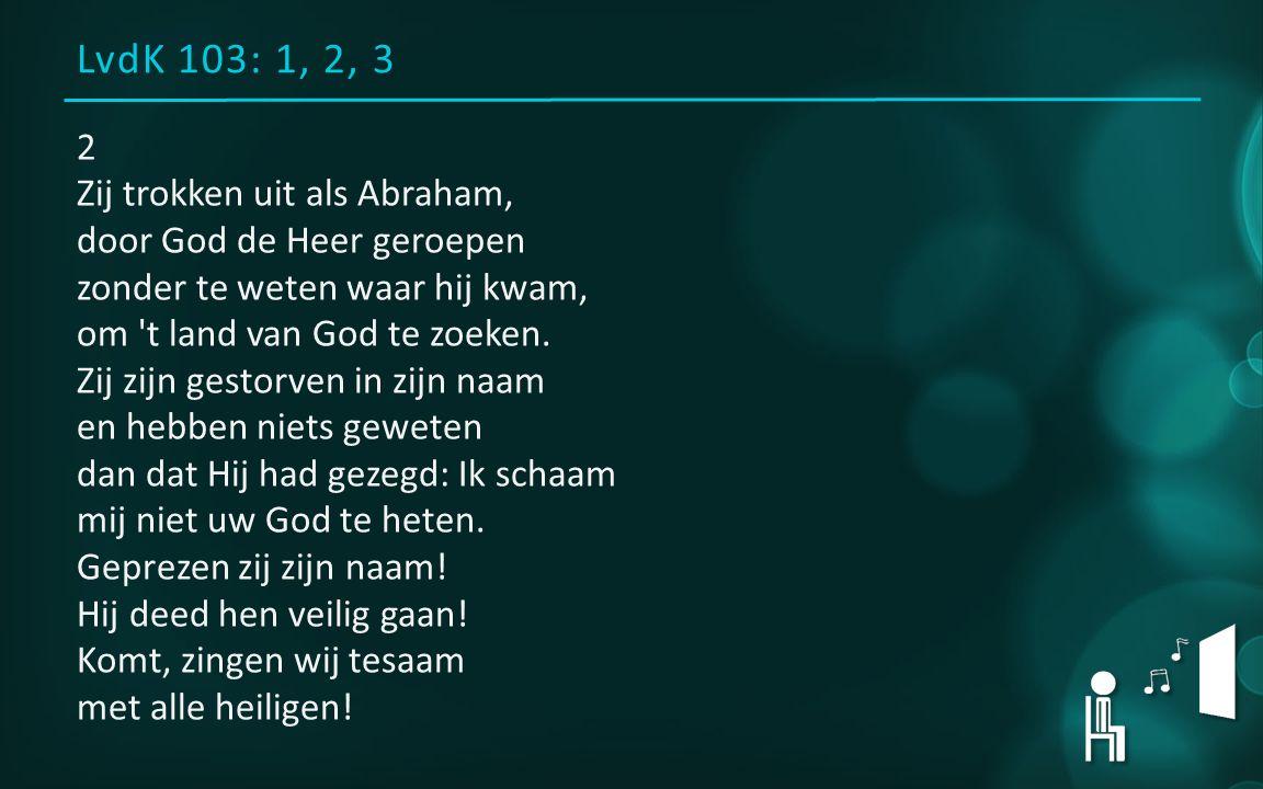 LvdK 103: 1, 2, 3 2 Zij trokken uit als Abraham, door God de Heer geroepen zonder te weten waar hij kwam, om t land van God te zoeken.