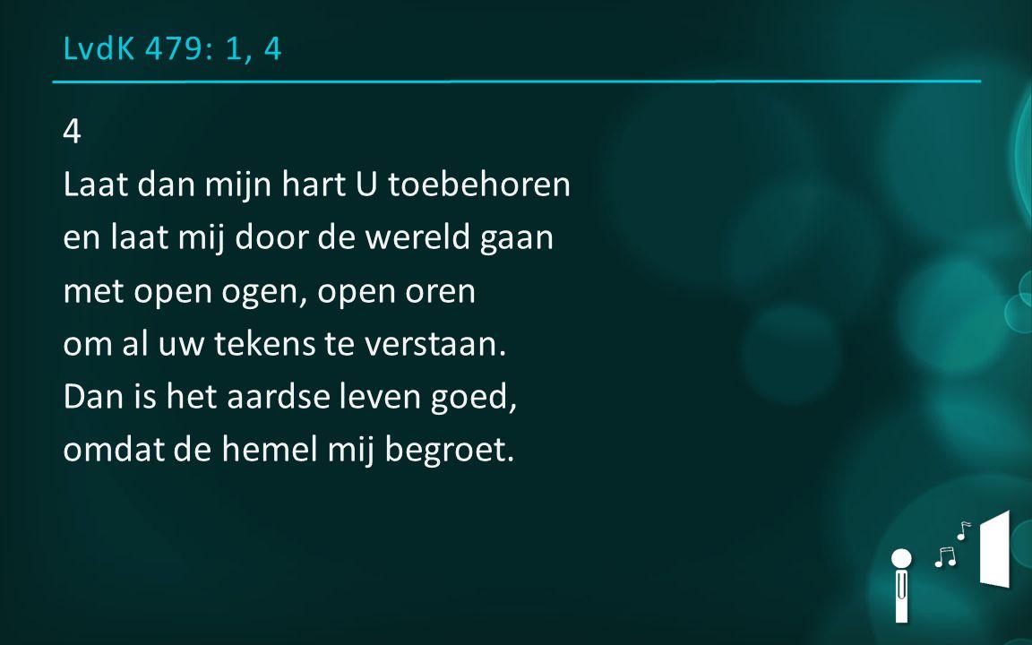 LvdK 479: 1, 4 4 Laat dan mijn hart U toebehoren en laat mij door de wereld gaan met open ogen, open oren om al uw tekens te verstaan.