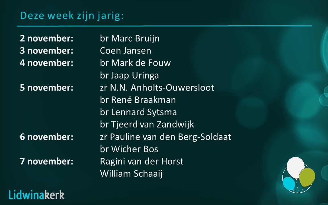 Deze week zijn jarig: 2 november:br Marc Bruijn 3 november:Coen Jansen 4 november:br Mark de Fouw br Jaap Uringa 5 november:zr N.N. Anholts-Ouwersloot