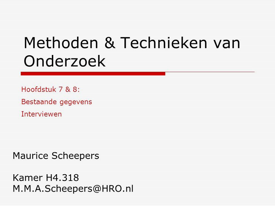 Methoden & Technieken van Onderzoek Maurice Scheepers Kamer H4.318 M.M.A.Scheepers@HRO.nl Hoofdstuk 7 & 8: Bestaande gegevens Interviewen