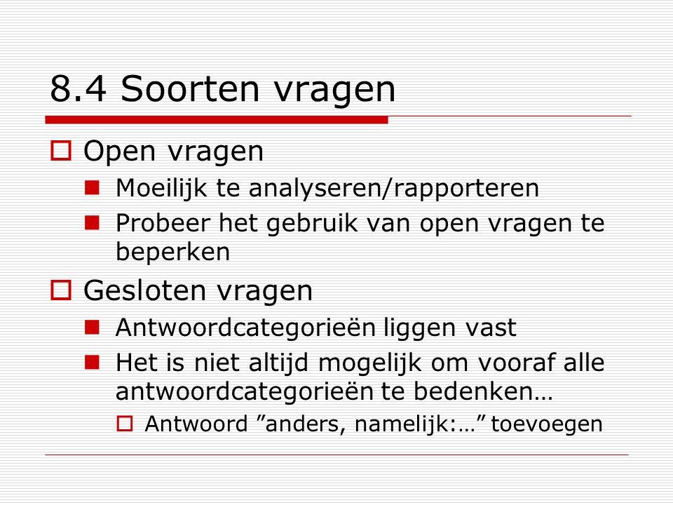 8.4 Soorten vragen  Open vragen Moeilijk te analyseren/rapporteren Probeer het gebruik van open vragen te beperken  Gesloten vragen Antwoordcategori