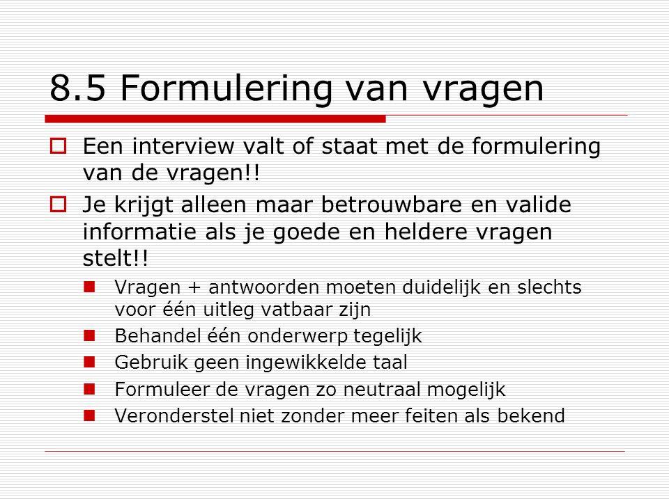 8.5 Formulering van vragen  Een interview valt of staat met de formulering van de vragen!!  Je krijgt alleen maar betrouwbare en valide informatie a