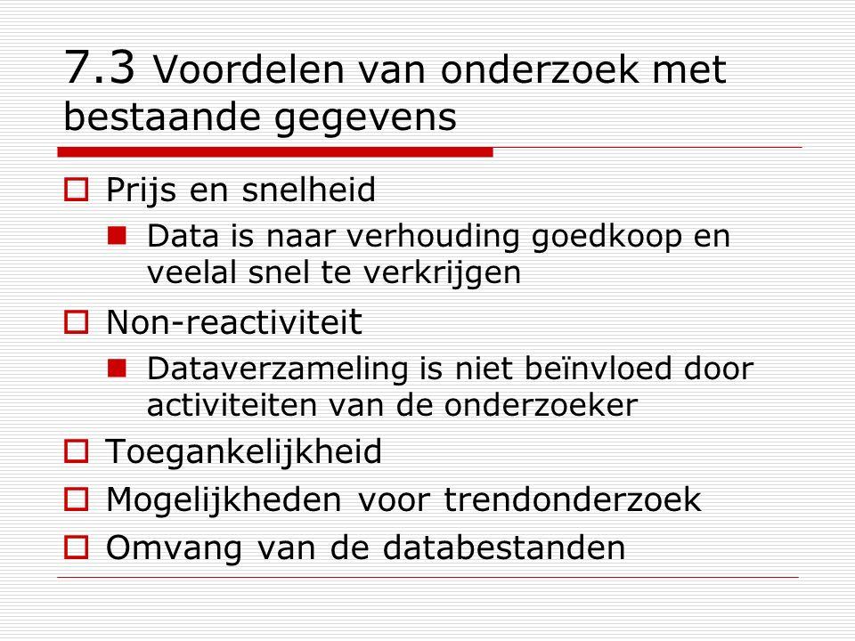 7.4 Nadelen van onderzoek met bestaande gegevens  Gegevens zijn niet direct geschikt voor het beantwoorden van de onderzoeksvraag De gegevens zijn niet primair verzameld vanuit een onderzoeksoptiek of onderzoeksdoelstelling  Zijn de gegevens feitelijk toegankelijk.