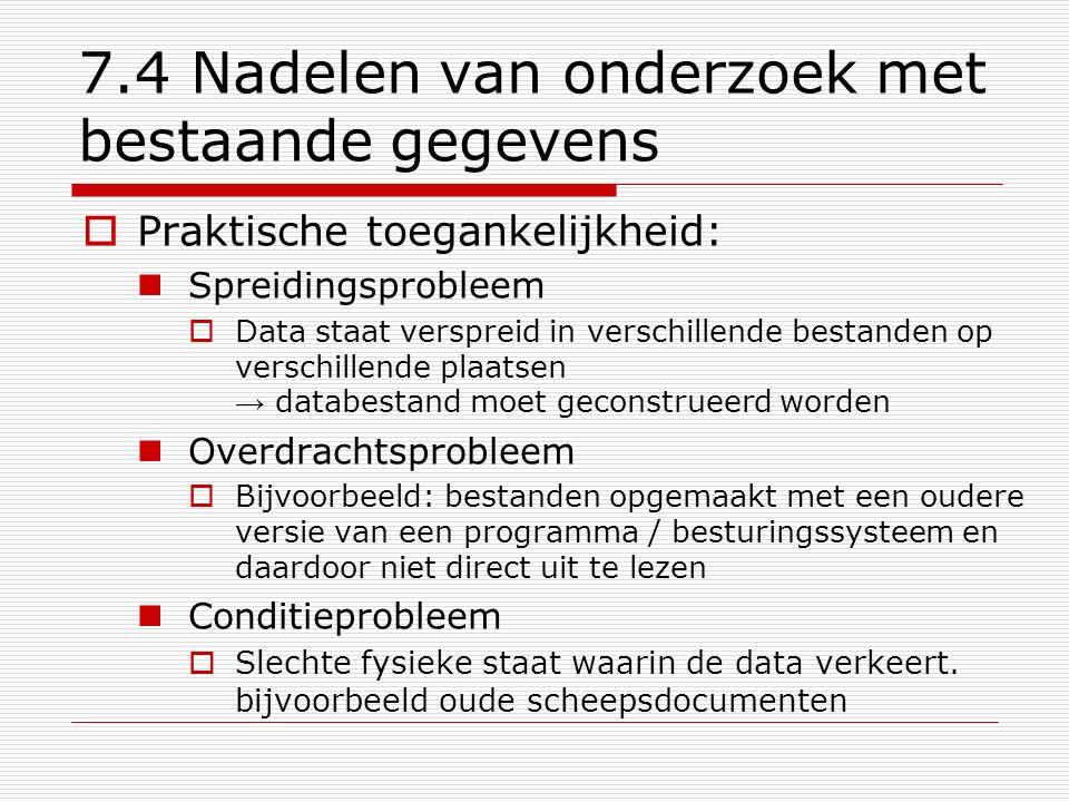 7.4 Nadelen van onderzoek met bestaande gegevens  Praktische toegankelijkheid: Spreidingsprobleem  Data staat verspreid in verschillende bestanden o