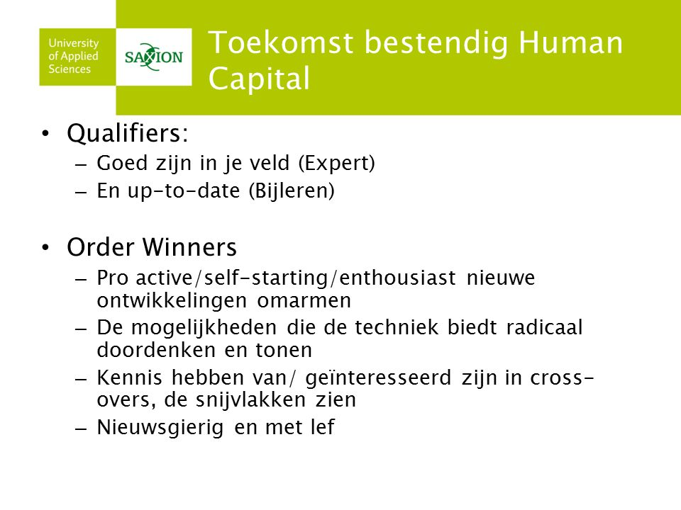 Toekomst bestendig Human Capital Qualifiers: – Goed zijn in je veld (Expert) – En up-to-date (Bijleren) Order Winners – Pro active/self-starting/entho