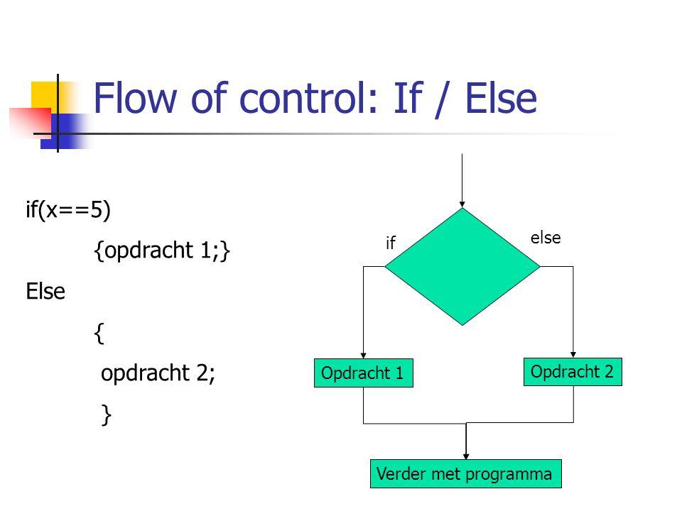 Flow of control: If / Else if(x==5) {opdracht 1;} Else { opdracht 2; } if else Opdracht 1 Opdracht 2 Verder met programma