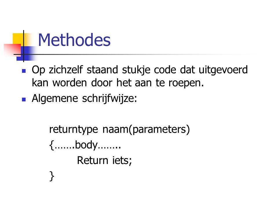 Methodes Op zichzelf staand stukje code dat uitgevoerd kan worden door het aan te roepen. Algemene schrijfwijze: returntype naam(parameters) {…….body…
