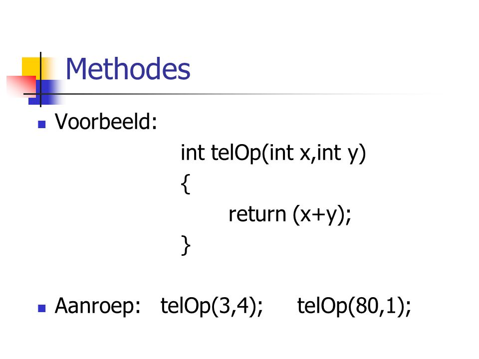 Methodes Voorbeeld: int telOp(int x,int y) { return (x+y); } Aanroep: telOp(3,4); telOp(80,1);