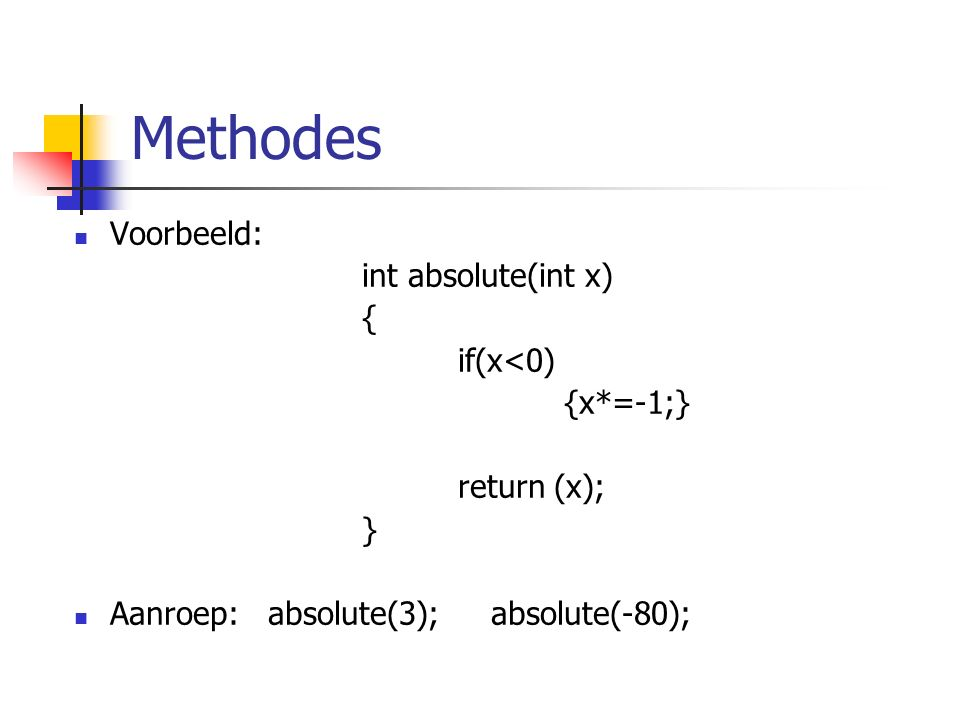 Methodes Voorbeeld: int absolute(int x) { if(x<0) {x*=-1;} return (x); } Aanroep: absolute(3); absolute(-80);