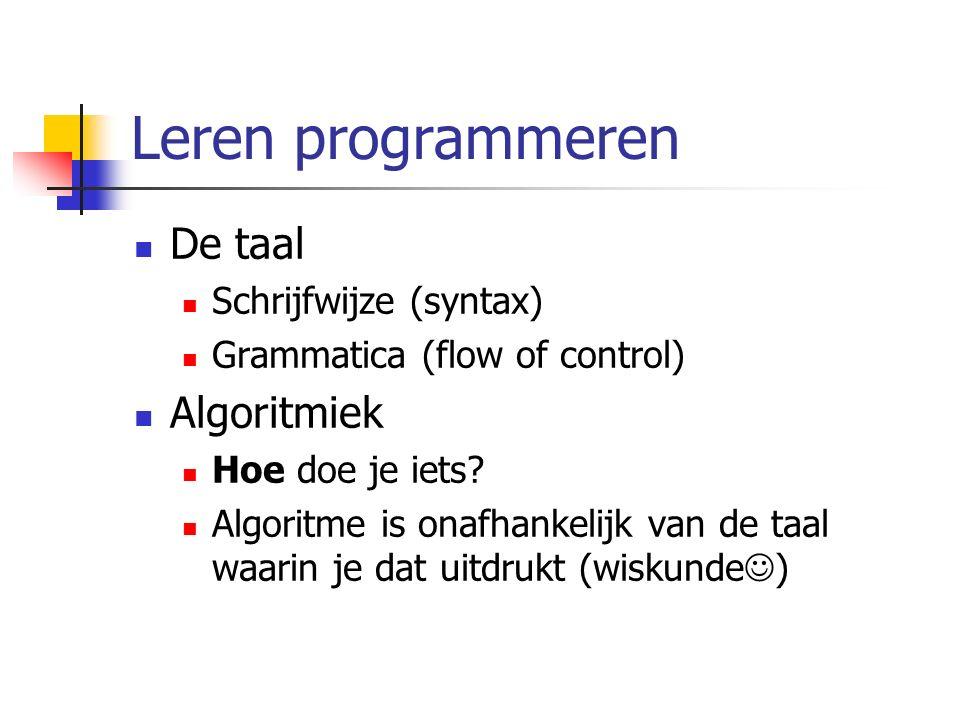 Leren programmeren De taal Schrijfwijze (syntax) Grammatica (flow of control) Algoritmiek Hoe doe je iets? Algoritme is onafhankelijk van de taal waar