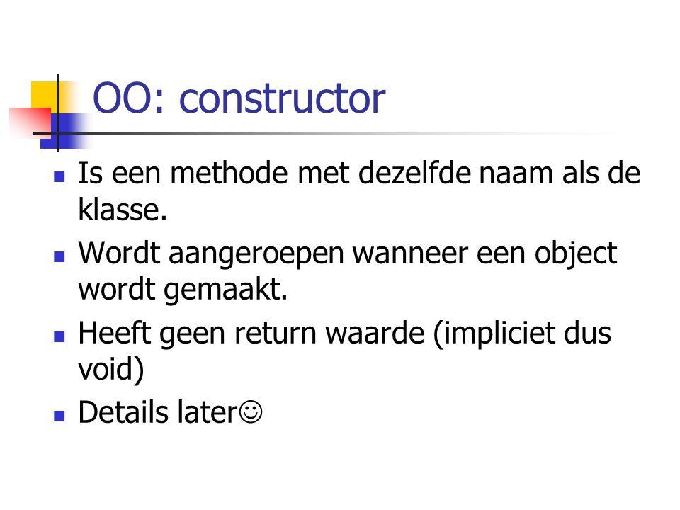 OO: constructor Is een methode met dezelfde naam als de klasse. Wordt aangeroepen wanneer een object wordt gemaakt. Heeft geen return waarde (implicie