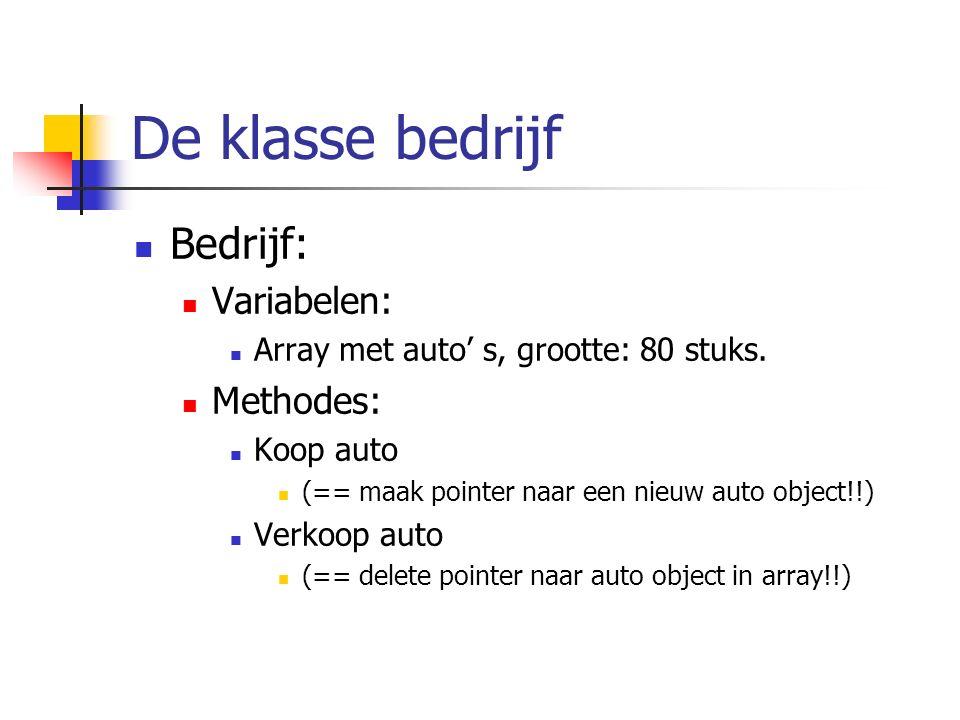 De klasse bedrijf Bedrijf: Variabelen: Array met auto' s, grootte: 80 stuks. Methodes: Koop auto (== maak pointer naar een nieuw auto object!!) Verkoo