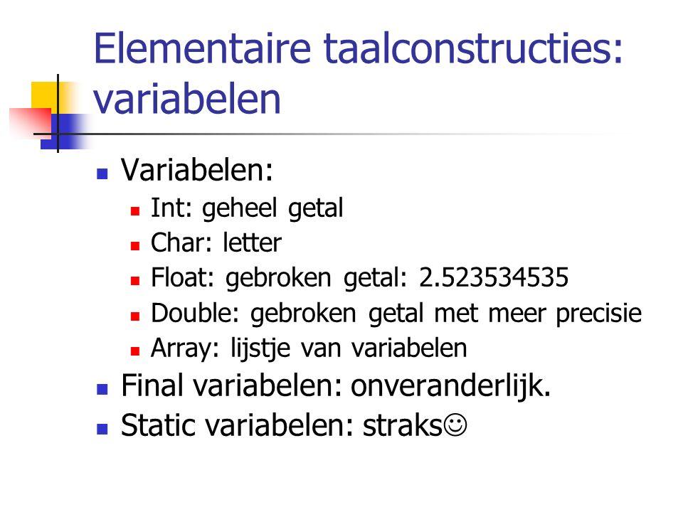 Elementaire taalconstructies: variabelen Variabelen: Int: geheel getal Char: letter Float: gebroken getal: 2.523534535 Double: gebroken getal met meer