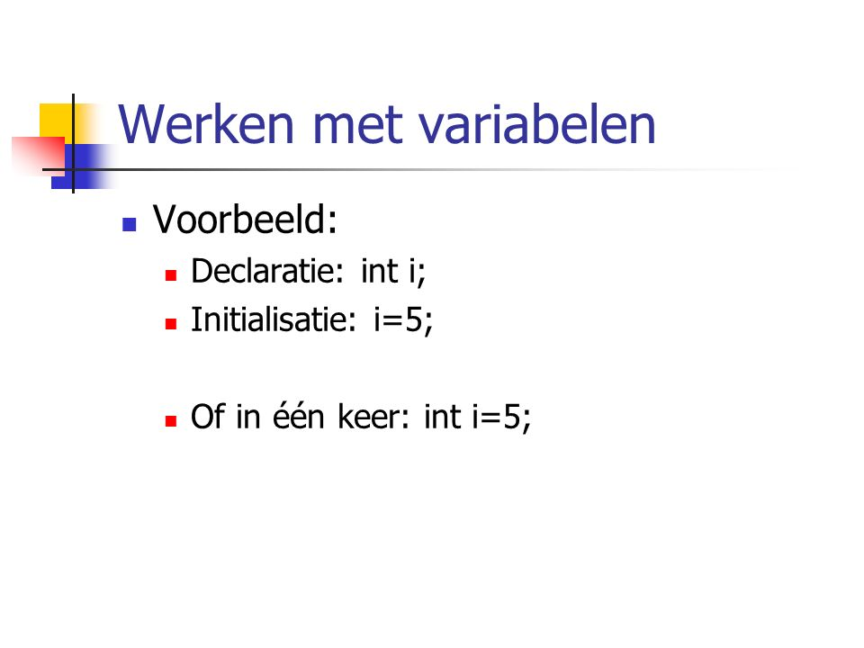 Werken met variabelen Voorbeeld: Declaratie: int i; Initialisatie: i=5; Of in één keer: int i=5;