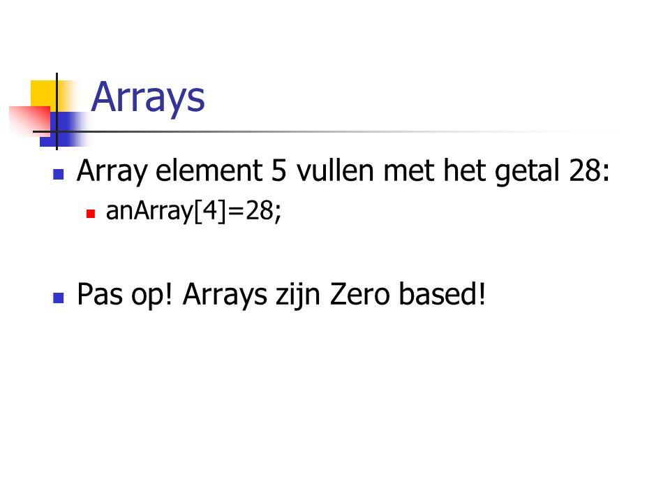 Arrays Array element 5 vullen met het getal 28: anArray[4]=28; Pas op! Arrays zijn Zero based!