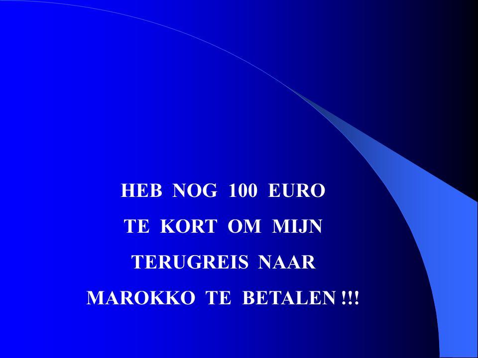 HEB NOG 100 EURO TE KORT OM MIJN TERUGREIS NAAR MAROKKO TE BETALEN !!!