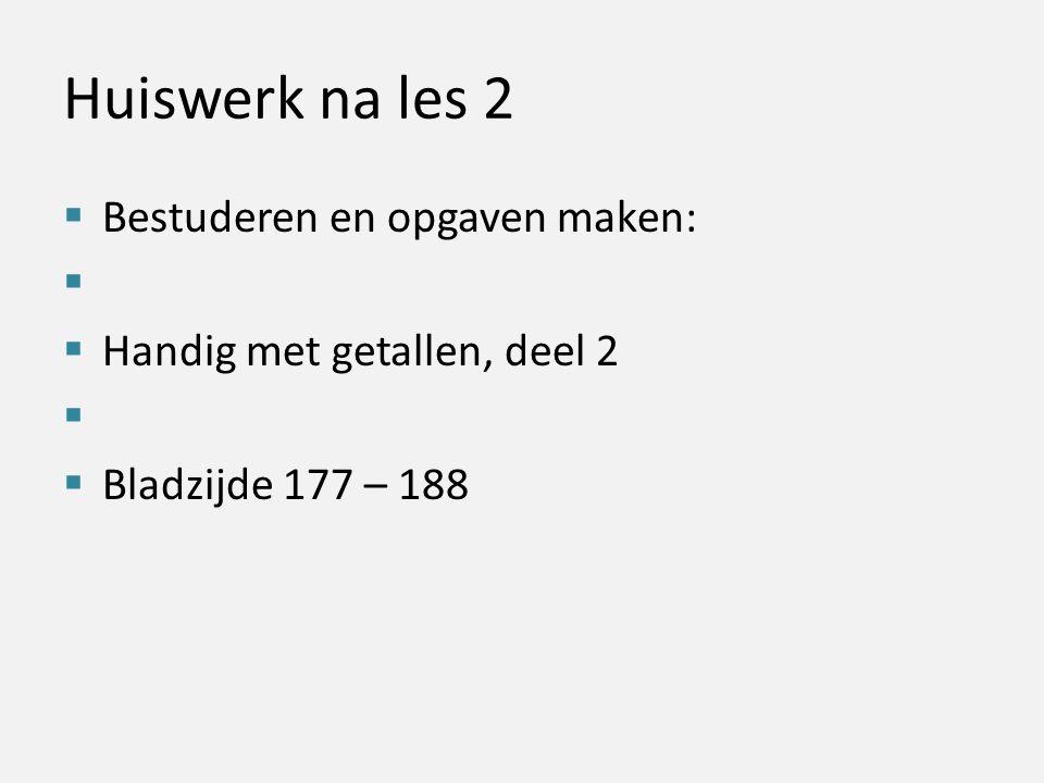 Huiswerk na les 2  Bestuderen en opgaven maken:   Handig met getallen, deel 2   Bladzijde 177 – 188