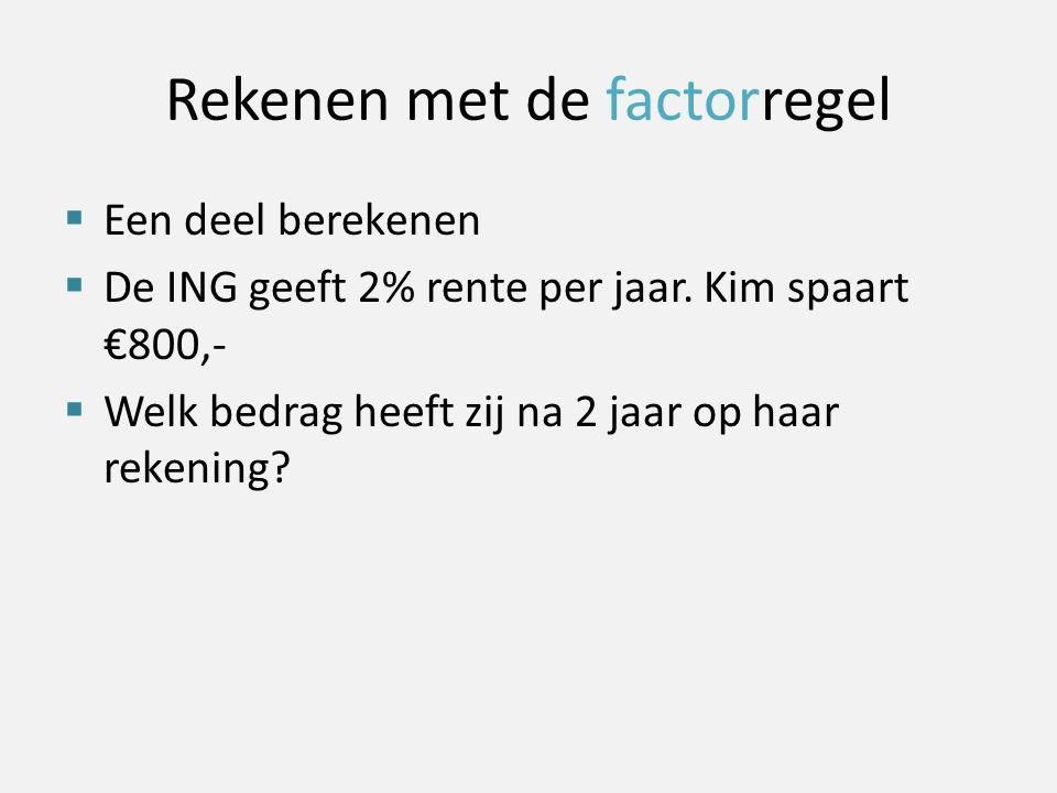 Rekenen met de factorregel  Een deel berekenen  De ING geeft 2% rente per jaar. Kim spaart €800,-  Welk bedrag heeft zij na 2 jaar op haar rekening