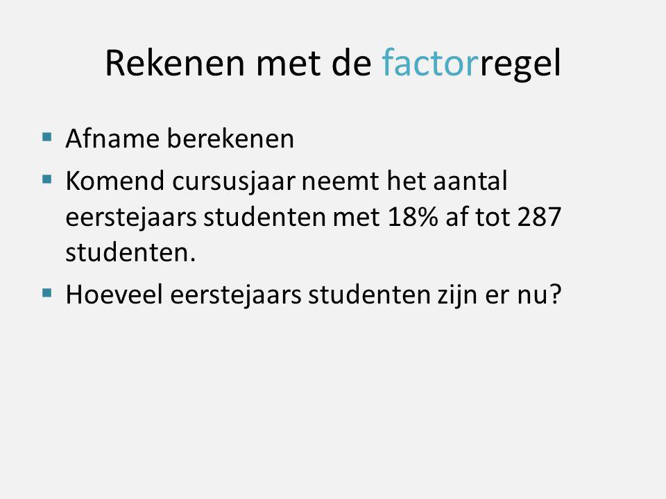 Rekenen met de factorregel  Afname berekenen  Komend cursusjaar neemt het aantal eerstejaars studenten met 18% af tot 287 studenten.  Hoeveel eerst