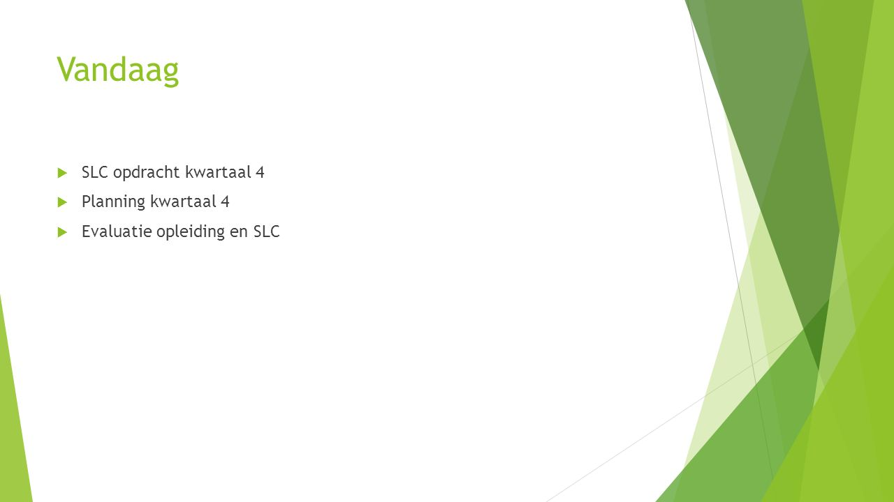 Vandaag  SLC opdracht kwartaal 4  Planning kwartaal 4  Evaluatie opleiding en SLC