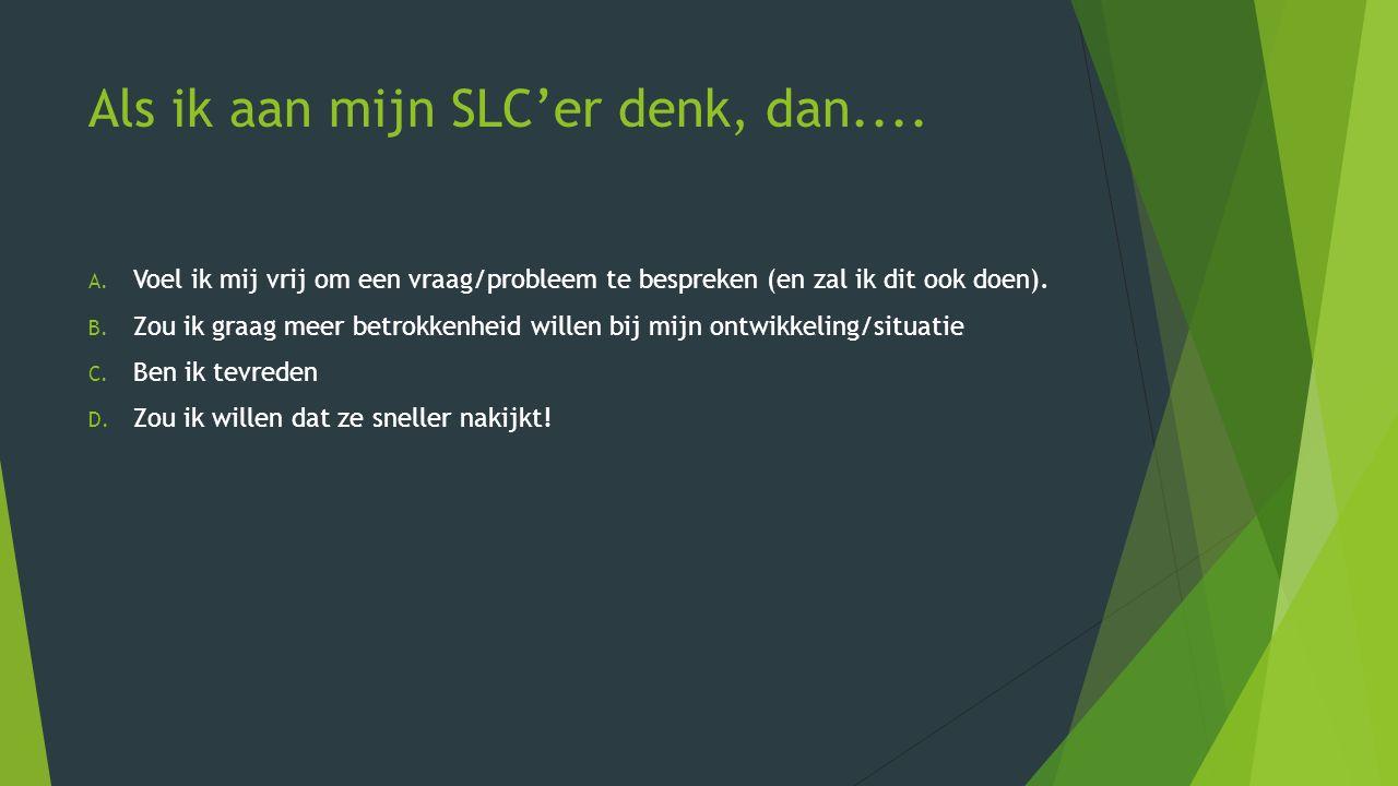 Als ik aan mijn SLC'er denk, dan.... A. Voel ik mij vrij om een vraag/probleem te bespreken (en zal ik dit ook doen). B. Zou ik graag meer betrokkenhe