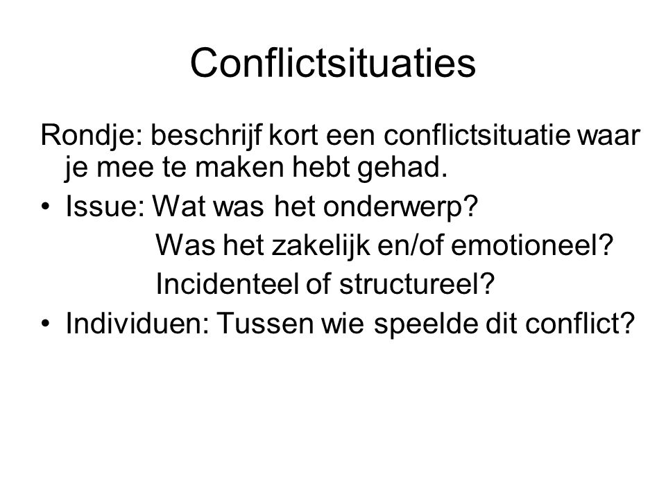 Conflictsituaties Rondje: beschrijf kort een conflictsituatie waar je mee te maken hebt gehad. Issue: Wat was het onderwerp? Was het zakelijk en/of em