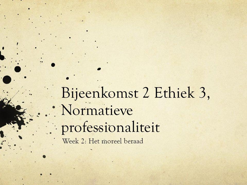 Bijeenkomst 2 Ethiek 3, Normatieve professionaliteit Week 2: Het moreel beraad