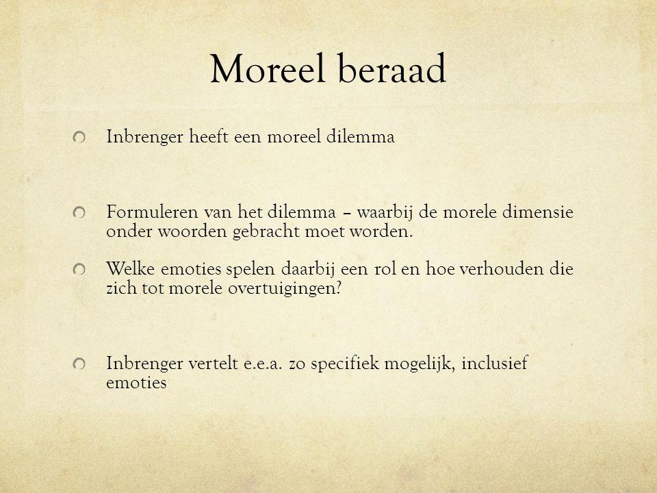Moreel beraad Inbrenger heeft een moreel dilemma Formuleren van het dilemma – waarbij de morele dimensie onder woorden gebracht moet worden. Welke emo
