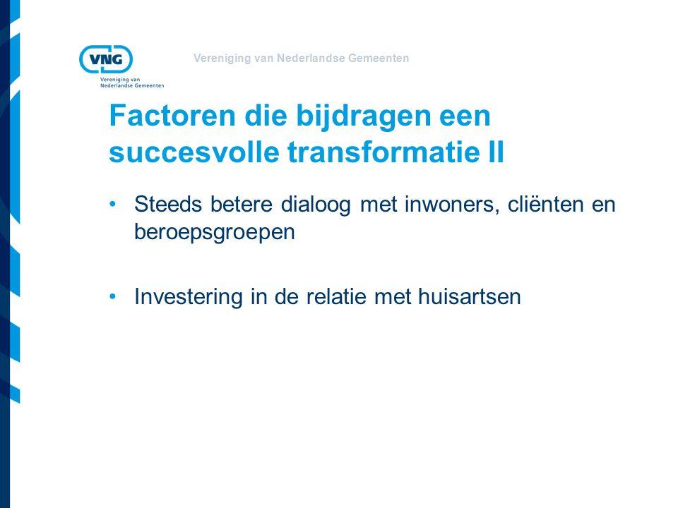 Vereniging van Nederlandse Gemeenten Factoren die bijdragen een succesvolle transformatie II Steeds betere dialoog met inwoners, cliënten en beroepsgroepen Investering in de relatie met huisartsen