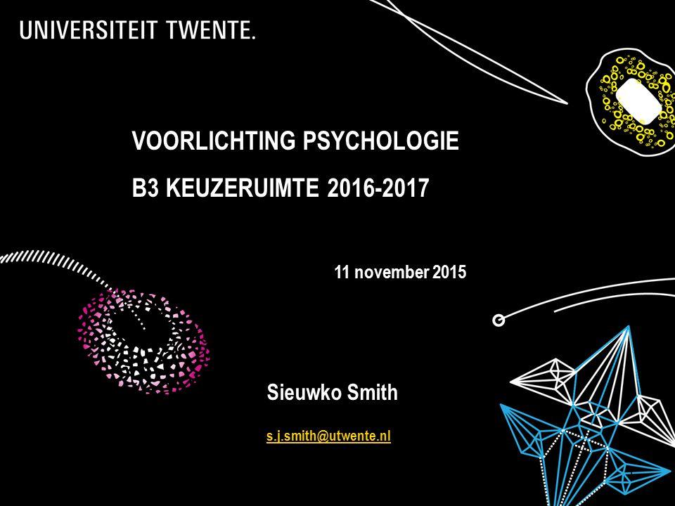 11-12-2015Presentatietitel: aanpassen via Beeld, Koptekst en voettekst 1 VOORLICHTING PSYCHOLOGIE B3 KEUZERUIMTE 2016-2017 11 november 2015 Sieuwko Smith s.j.smith@utwente.nl