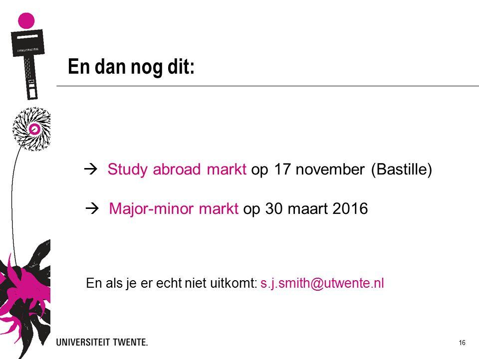 16 En dan nog dit:  Study abroad markt op 17 november (Bastille)  Major-minor markt op 30 maart 2016 En als je er echt niet uitkomt: s.j.smith@utwente.nl