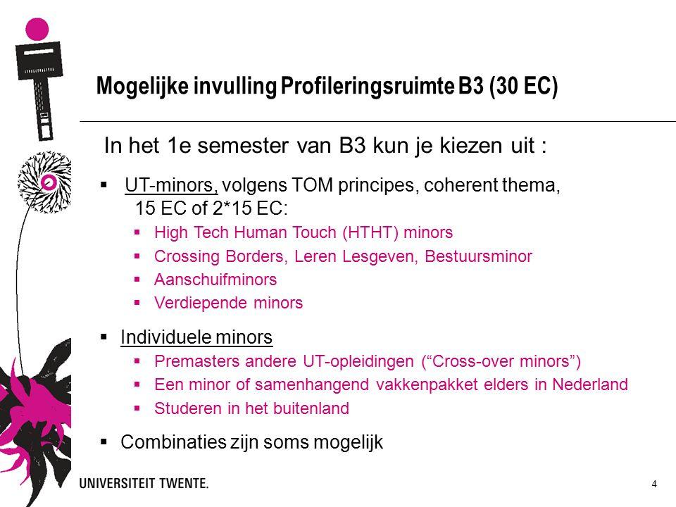 4 Mogelijke invulling Profileringsruimte B3 (30 EC) In het 1e semester van B3 kun je kiezen uit :  UT-minors, volgens TOM principes, coherent thema, 15 EC of 2*15 EC:  High Tech Human Touch (HTHT) minors  Crossing Borders, Leren Lesgeven, Bestuursminor  Aanschuifminors  Verdiepende minors  Individuele minors  Premasters andere UT-opleidingen ( Cross-over minors )  Een minor of samenhangend vakkenpakket elders in Nederland  Studeren in het buitenland  Combinaties zijn soms mogelijk