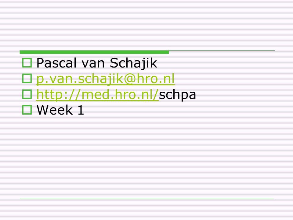  Pascal van Schajik  p.van.schajik@hro.nl p.van.schajik@hro.nl  http://med.hro.nl/schpa http://med.hro.nl/  Week 1