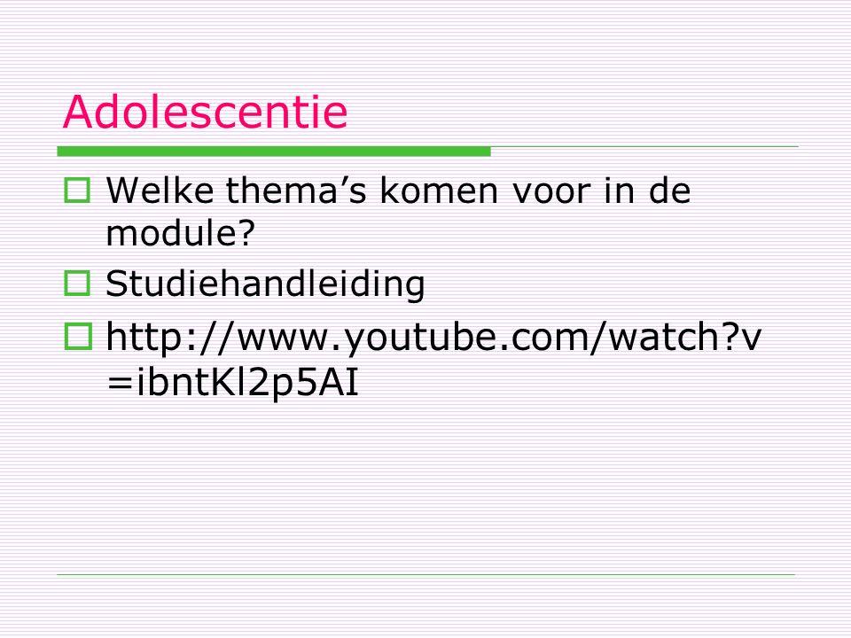 Adolescentie  Welke thema's komen voor in de module?  Studiehandleiding  http://www.youtube.com/watch?v =ibntKl2p5AI