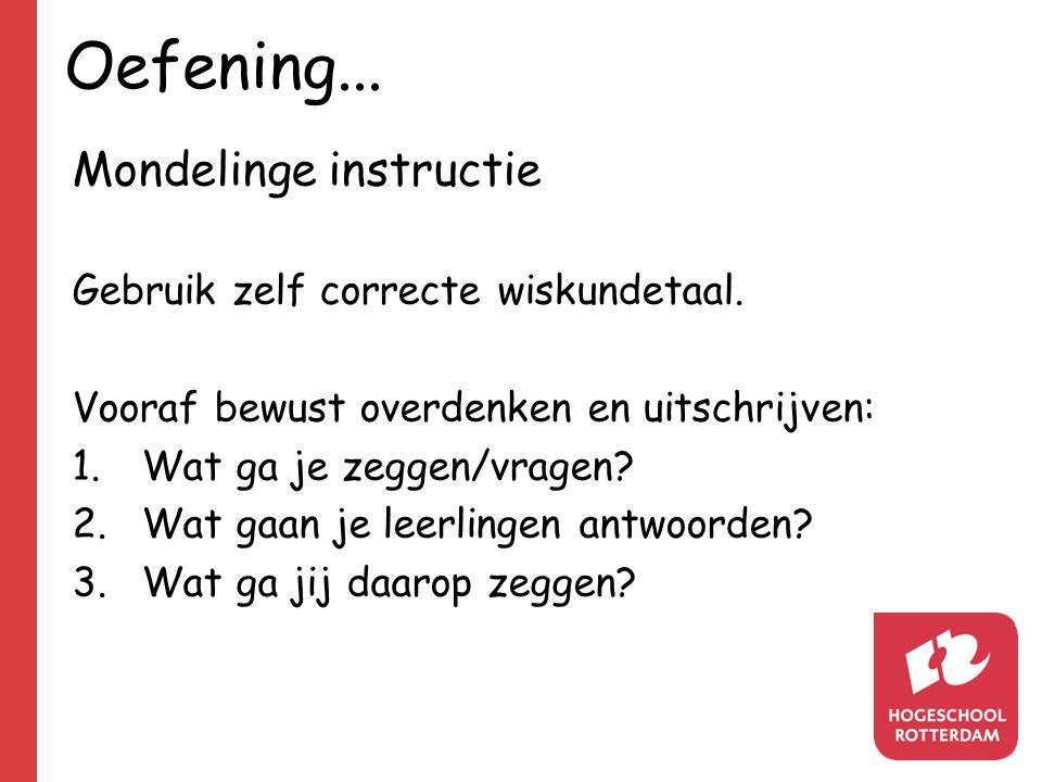 Oefening... Mondelinge instructie Gebruik zelf correcte wiskundetaal. Vooraf bewust overdenken en uitschrijven: 1.Wat ga je zeggen/vragen? 2.Wat gaan