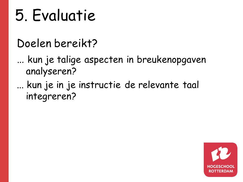 5. Evaluatie Doelen bereikt? … kun je talige aspecten in breukenopgaven analyseren?... kun je in je instructie de relevante taal integreren?